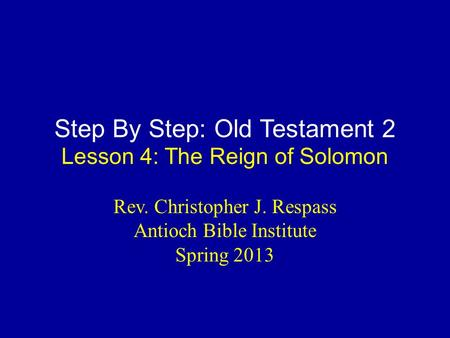 Step By Step: Old Testament 2 Lesson 4: The Reign of Solomon Rev. Christopher J. Respass Antioch Bible Institute Spring 2013.