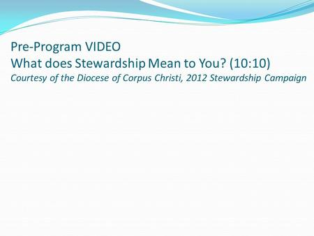 Pre-Program VIDEO What does Stewardship Mean to You? (10:10) Courtesy of the Diocese of Corpus Christi, 2012 Stewardship Campaign.