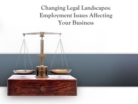 Changing Legal Landscapes: Employment Issues Affecting Your Business.
