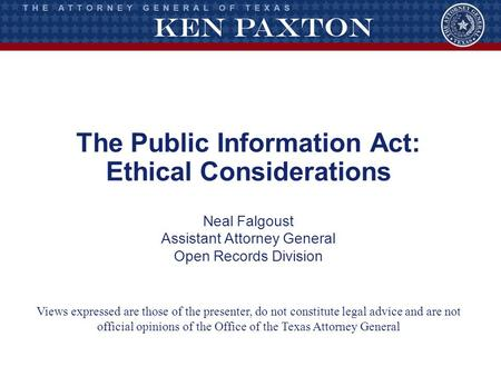 The Public Information Act: Ethical Considerations Neal Falgoust Assistant Attorney General Open Records Division Views expressed are those of the presenter,
