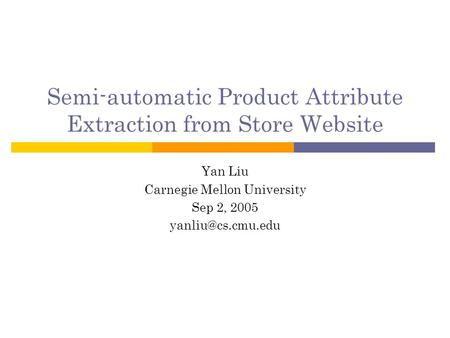 Semi-automatic Product Attribute Extraction from Store Website Yan Liu Carnegie Mellon University Sep 2, 2005