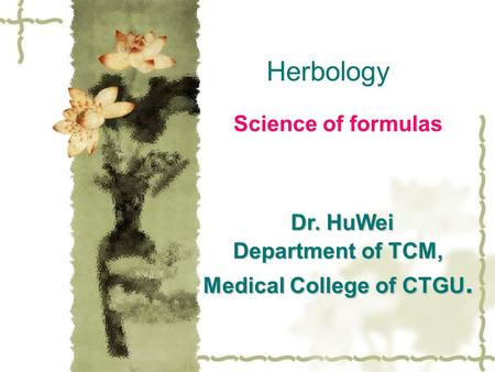 Herbology Science of formulas Dr. HuWei Department of TCM, Medical College of CTGU. Dr. HuWei Department of TCM, Medical College of CTGU.