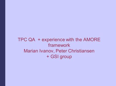 TPC QA + experience with the AMORE framework Marian Ivanov, Peter Christiansen + GSI group.