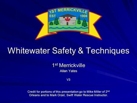 Whitewater Safety & Techniques 1 st Merrickville Allan Yates V3 Credit for portions of this presentation go to Mike Miller of 2 nd Orleans and to Mark.