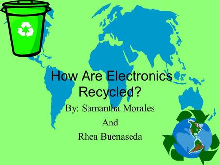 How Are Electronics Recycled? By: Samantha Morales And Rhea Buenaseda.