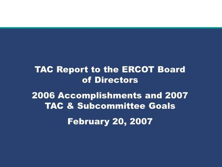Role of Account Management at ERCOT TAC Report to the ERCOT Board of Directors 2006 Accomplishments and 2007 TAC & Subcommittee Goals February 20, 2007.