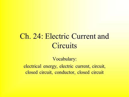 Ch. 24: Electric Current and Circuits Vocabulary: electrical energy, electric current, circuit, closed circuit, conductor, closed circuit.