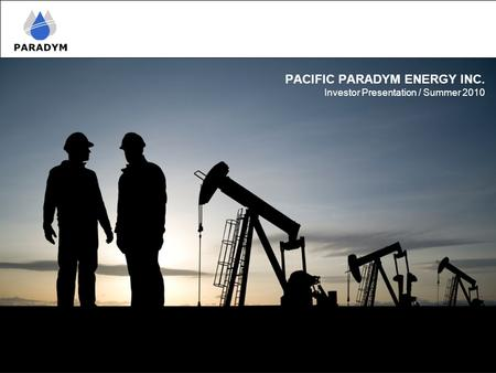 PACIFIC PARADYM ENERGY INC. Investor Presentation / Summer 2010.