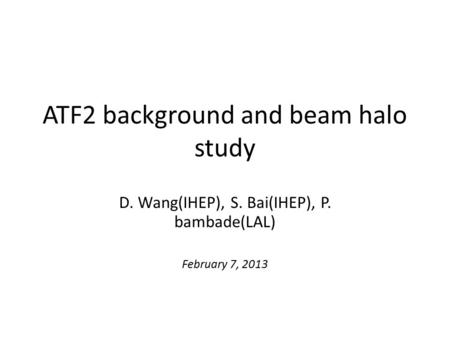 ATF2 background and beam halo study D. Wang(IHEP), S. Bai(IHEP), P. bambade(LAL) February 7, 2013.