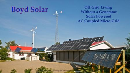 Off Grid Living Without a Generator Solar Powered AC Coupled Micro Grid © Boyd Solar corp. Didsbury, AB www.boydsolar.com.