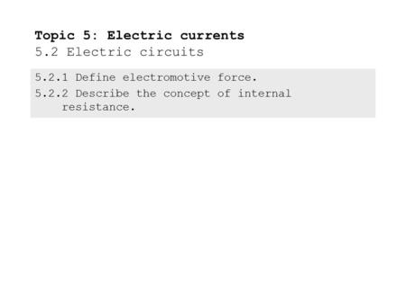 5.2.1Define electromotive force. 5.2.2Describe the concept of internal resistance. Topic 5: Electric currents 5.2 Electric circuits.
