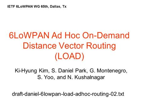6LoWPAN Ad Hoc On-Demand Distance Vector Routing (LOAD) Ki-Hyung Kim, S. Daniel Park, G. Montenegro, S. Yoo, and N. Kushalnagar IETF 6LoWPAN WG 65th, Dallas,