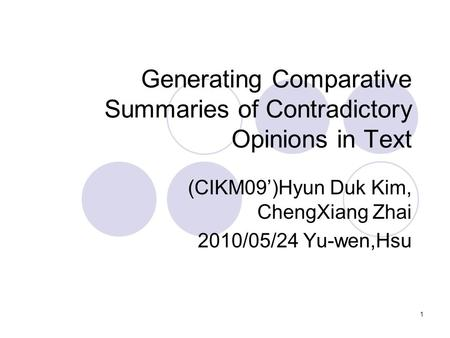 1 Generating Comparative Summaries of Contradictory Opinions in Text (CIKM09')Hyun Duk Kim, ChengXiang Zhai 2010/05/24 Yu-wen,Hsu.