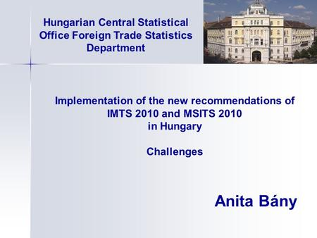 Implementation of the new recommendations of IMTS 2010 and MSITS 2010 in Hungary Challenges Anita Bány Hungarian Central Statistical Office Foreign Trade.