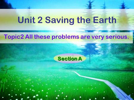 Unit 2 Saving the Earth Topic2 All these problems are very serious. Section A.