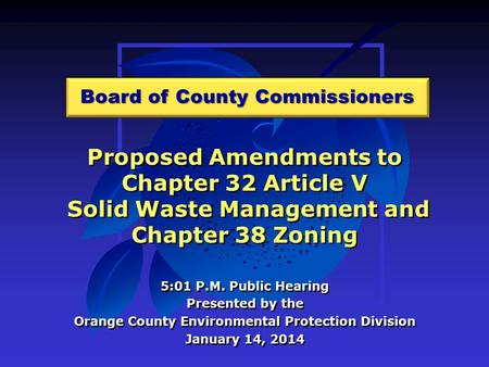 Proposed Amendments to Chapter 32 Article V Solid Waste Management and Chapter 38 Zoning 5:01 P.M. Public Hearing Presented by the Orange County Environmental.
