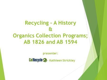 Recycling – A History & Organics Collection Programs; AB 1826 and AB 1594 presenter: - Kathleen Strickley.