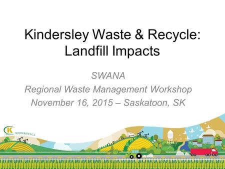 Kindersley Waste & Recycle: Landfill Impacts SWANA Regional Waste Management Workshop November 16, 2015 – Saskatoon, SK.