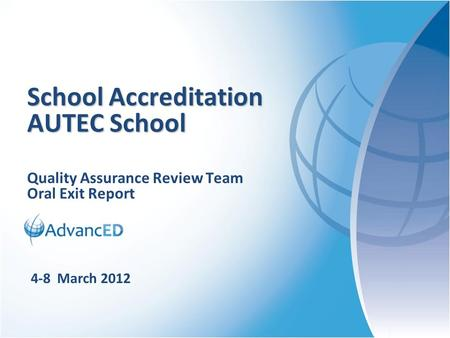 Quality Assurance Review Team Oral Exit Report School Accreditation AUTEC School 4-8 March 2012.