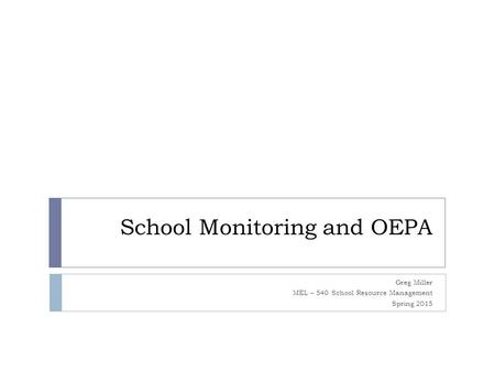School Monitoring and OEPA Greg Miller MEL – 540 School Resource Management Spring 2015.