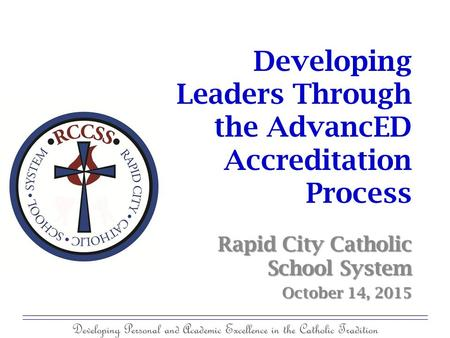 Developing Personal and Academic Excellence in the Catholic Tradition Developing Leaders Through the AdvancED Accreditation Process Rapid City Catholic.