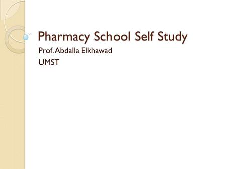 Pharmacy School Self Study Prof. Abdalla Elkhawad UMST.