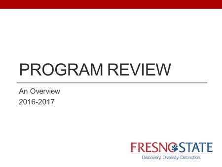 PROGRAM REVIEW An Overview 2016-2017. Resources  Program Review Officers James Marshall – Graduate Programs Aide Navarro
