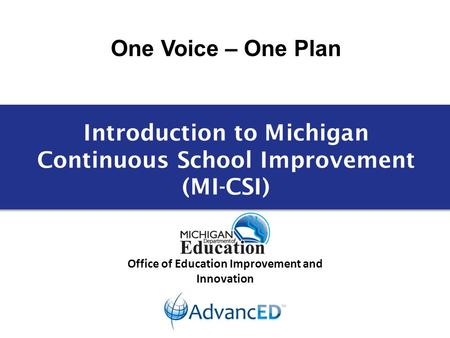 One Voice – One Plan Office of Education Improvement and Innovation Introduction to Michigan Continuous School Improvement (MI-CSI)