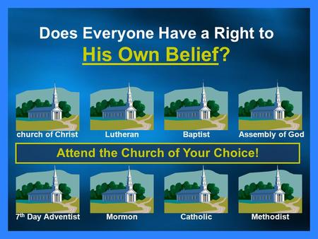 Church of ChristLutheranBaptistAssembly of God CatholicMethodistMormon7 th Day Adventist Does Everyone Have a Right to His Own Belief? Attend the Church.