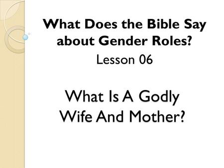 What Is A Godly Wife And Mother? What Does the Bible Say about Gender Roles? Lesson 06.
