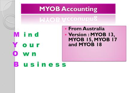 M i n d From Australia Version : MYOB 13, MYOB 15, MYOB 17 and MYOB 18 From Australia Version : MYOB 13, MYOB 15, MYOB 17 and MYOB 18 Y o u r O w n B u.