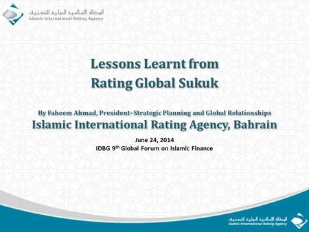 By Faheem Ahmad, President–Strategic Planning and Global Relationships Islamic International Rating Agency, Bahrain By Faheem Ahmad, President–Strategic.