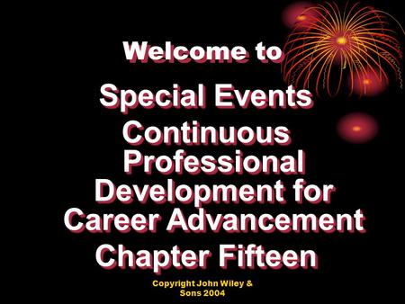 Copyright John Wiley & Sons 2004 Welcome to Special Events Continuous Professional Development for Career Advancement Chapter Fifteen Special Events Continuous.