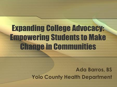 Expanding College Advocacy: Empowering Students to Make Change in Communities Ada Barros, BS Yolo County Health Department.