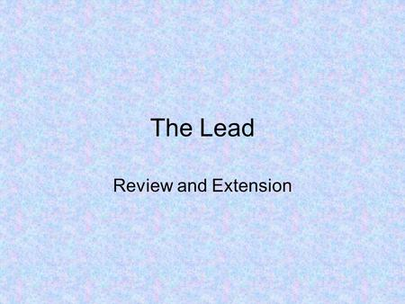 The Lead Review and Extension. Five W's and an H Who? Who is the story about? What? What happened or is going to happen? What event or occurrence is the.