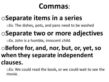 Commas : o Separate items in a series o Ex. The dishes, pots, and pans need to be washed o Separate two or more adjectives o Ex. John is a humble, innocent.