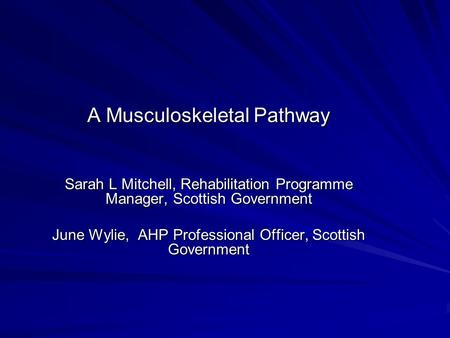 A Musculoskeletal Pathway Sarah L Mitchell, Rehabilitation Programme Manager, Scottish Government June Wylie, AHP Professional Officer, Scottish Government.