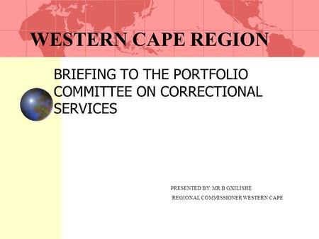 WESTERN CAPE REGION BRIEFING TO THE PORTFOLIO COMMITTEE ON CORRECTIONAL SERVICES PRESENTED BY: MR B GXILISHE REGIONAL COMMISSIONER WESTERN CAPE.