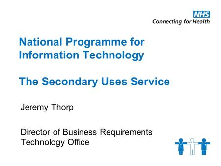 National Programme for Information Technology The Secondary Uses Service Jeremy Thorp Director of Business Requirements Technology Office.