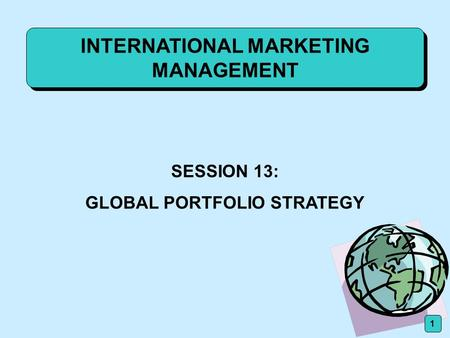 INTERNATIONAL MARKETING MANAGEMENT SESSION 13: GLOBAL PORTFOLIO STRATEGY 1.