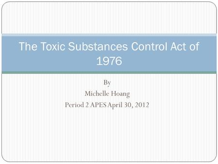 By Michelle Hoang Period 2 APES April 30, 2012 The Toxic Substances Control Act of 1976.