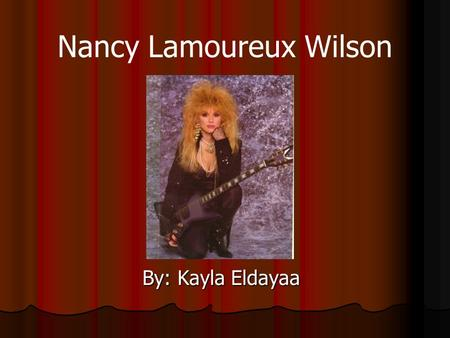 Nancy Lamoureux Wilson By: Kayla Eldayaa. Early Life Born on: March, 16 1954 Born in San Francisco, California Her and her sister Ann, grew up in Southern.