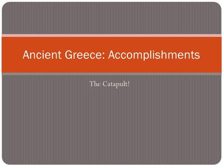 The Catapult! Ancient Greece: Accomplishments. Warm-Up 1. Turn to your neighbor and compare the achievements you see or use. 2. See who has the most.