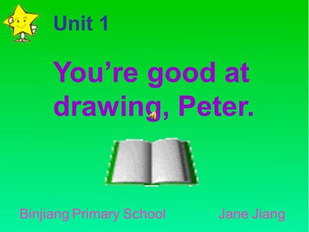 You're good at drawing, Peter. Unit 1 Binjiang Primary School Jane Jiang.