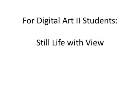 For Digital Art II Students: Still Life with View.