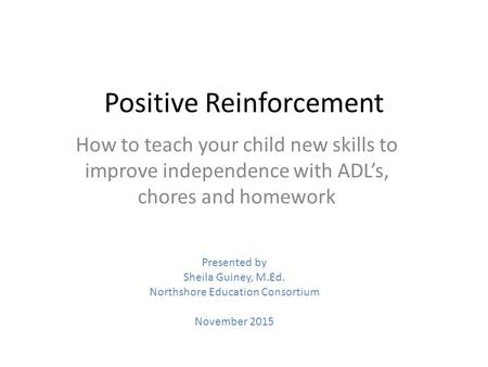 Positive Reinforcement How to teach your child new skills to improve independence with ADL's, chores and homework Presented by Sheila Guiney, M.Ed. Northshore.