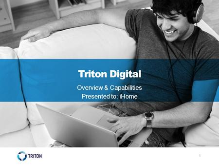1 Triton Digital Overview & Capabilities Presented to: iHome.