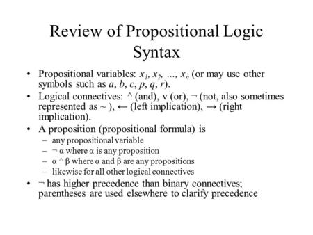 Review of Propositional Logic Syntax Propositional variables: x 1, x 2, …, x n (or may use other symbols such as a, b, c, p, q, r). Logical connectives: