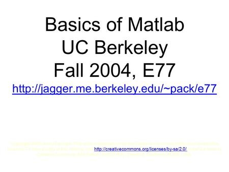 Basics of Matlab UC Berkeley Fall 2004, E77  Copyright 2005, Andy Packard. This work is licensed under the Creative.