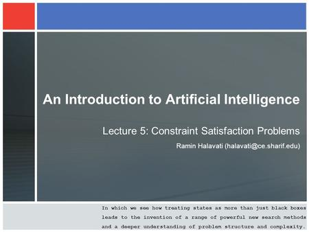 An Introduction to Artificial Intelligence Lecture 5: Constraint Satisfaction Problems Ramin Halavati In which we see how treating.